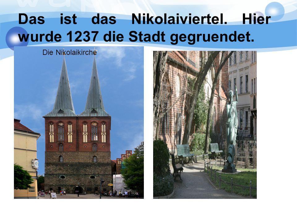 Das ist das Nikolaiviertel. Hier wurde 1237 die Stadt gegruendet. Die Nikolaikirche