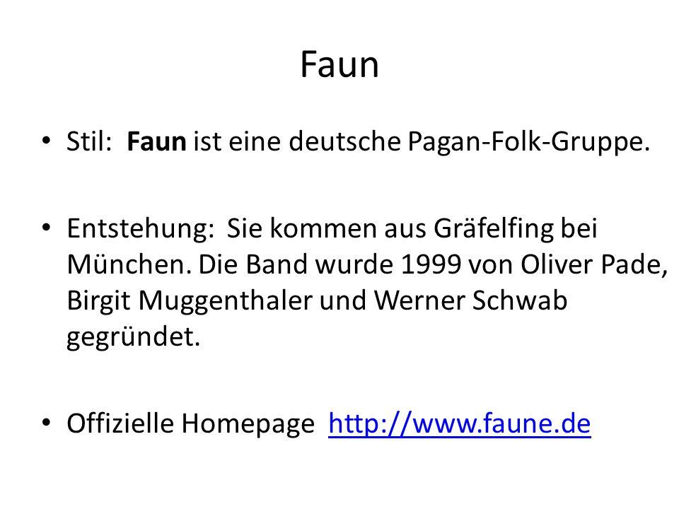 Faun Stil: Faun ist eine deutsche Pagan-Folk-Gruppe. Entstehung: Sie kommen aus Gräfelfing bei München. Die Band wurde 1999 von Oliver Pade, Birgit Mu