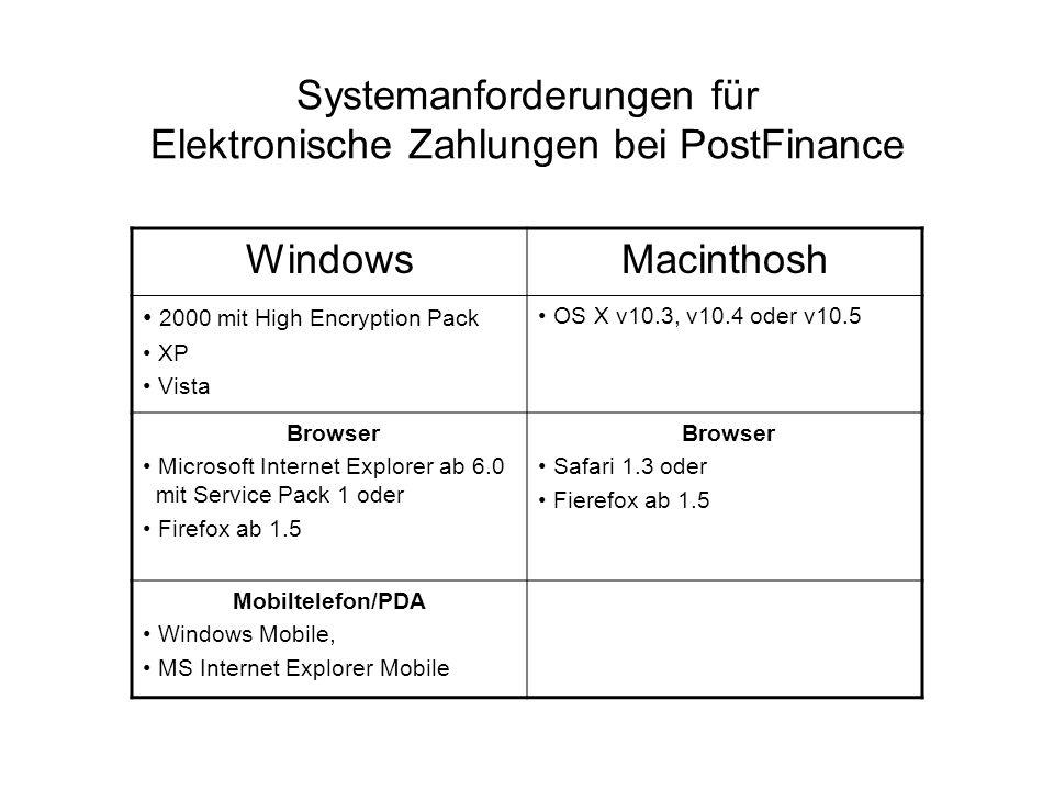 Systemanforderungen für Elektronische Zahlungen bei PostFinance WindowsMacinthosh 2000 mit High Encryption Pack XP Vista OS X v10.3, v10.4 oder v10.5 Browser Microsoft Internet Explorer ab 6.0 mit Service Pack 1 oder Firefox ab 1.5 Browser Safari 1.3 oder Fierefox ab 1.5 Mobiltelefon/PDA Windows Mobile, MS Internet Explorer Mobile