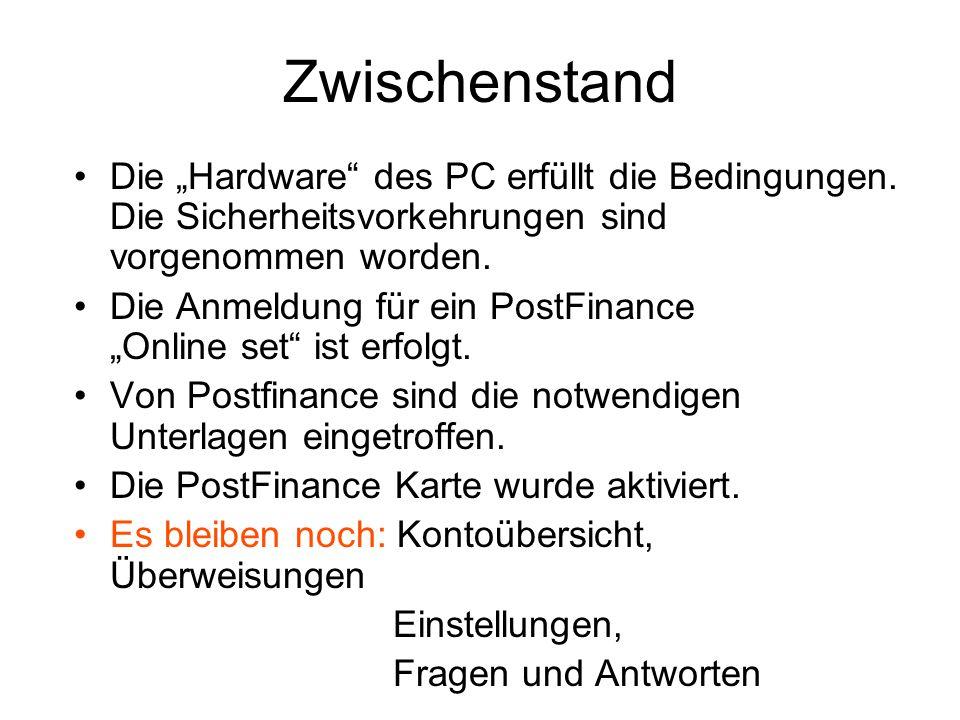"""Zwischenstand Die """"Hardware"""" des PC erfüllt die Bedingungen. Die Sicherheitsvorkehrungen sind vorgenommen worden. Die Anmeldung für ein PostFinance """"O"""