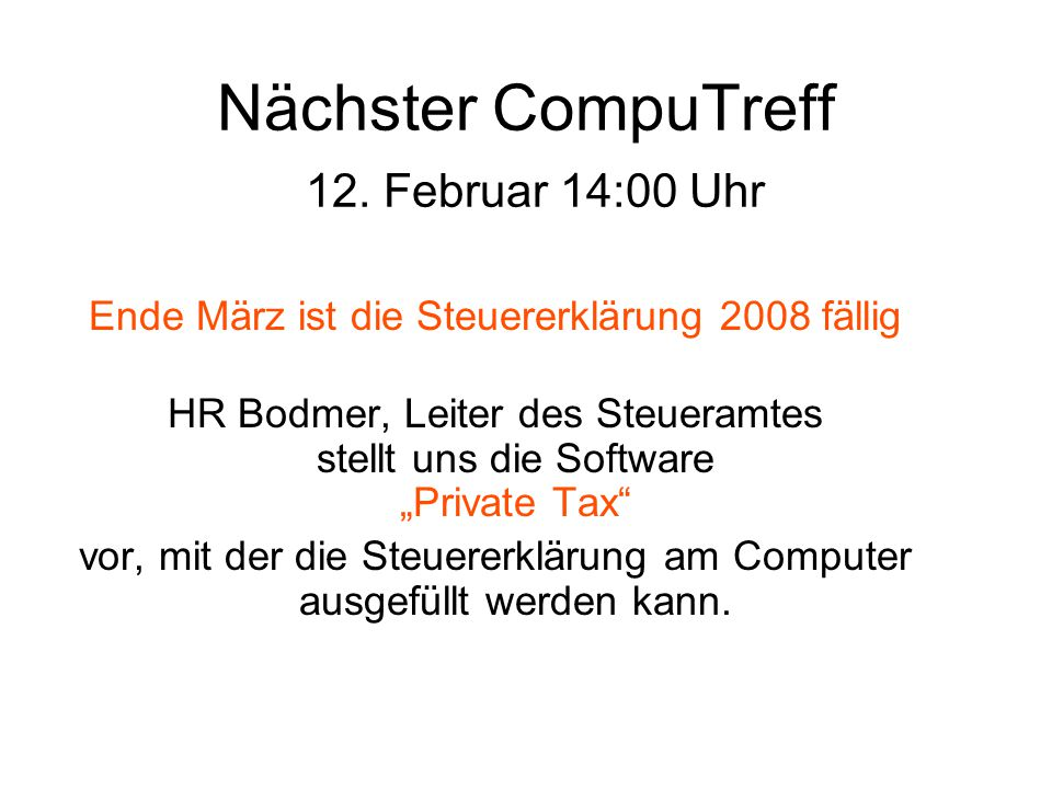 """Nächster CompuTreff 12. Februar 14:00 Uhr Ende März ist die Steuererklärung 2008 fällig HR Bodmer, Leiter des Steueramtes stellt uns die Software """"Pri"""