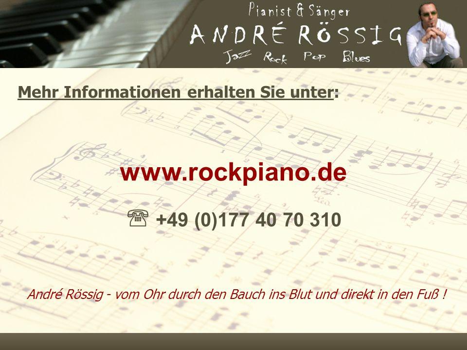 Mehr Informationen erhalten Sie unter: www.rockpiano.de  +49 (0)177 40 70 310 André Rössig - vom Ohr durch den Bauch ins Blut und direkt in den Fuß !