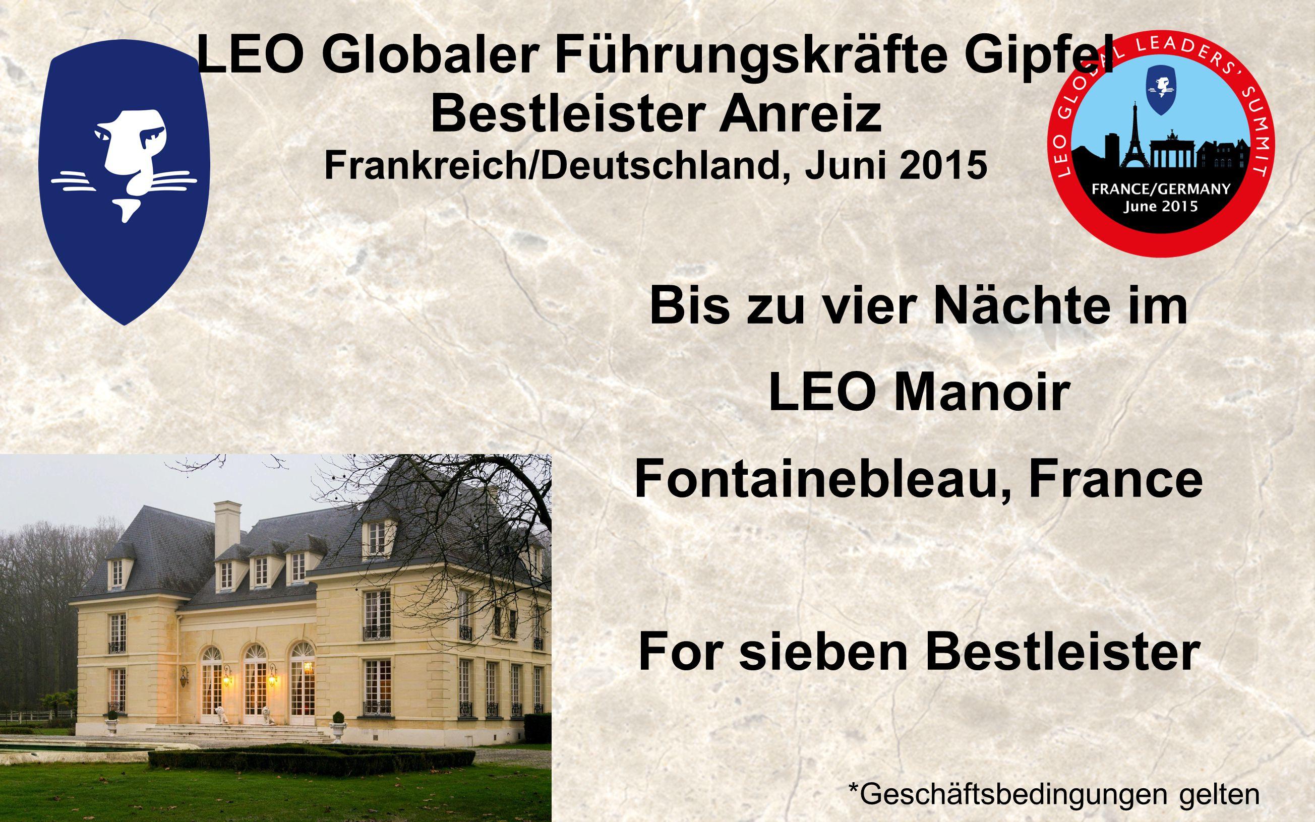 LEO Globaler Führungskräfte Gipfel Bestleister Anreiz Frankreich/Deutschland, Juni 2015 Bis zu vier Nächte im LEO Manoir Fontainebleau, France For sieben Bestleister *Geschäftsbedingungen gelten