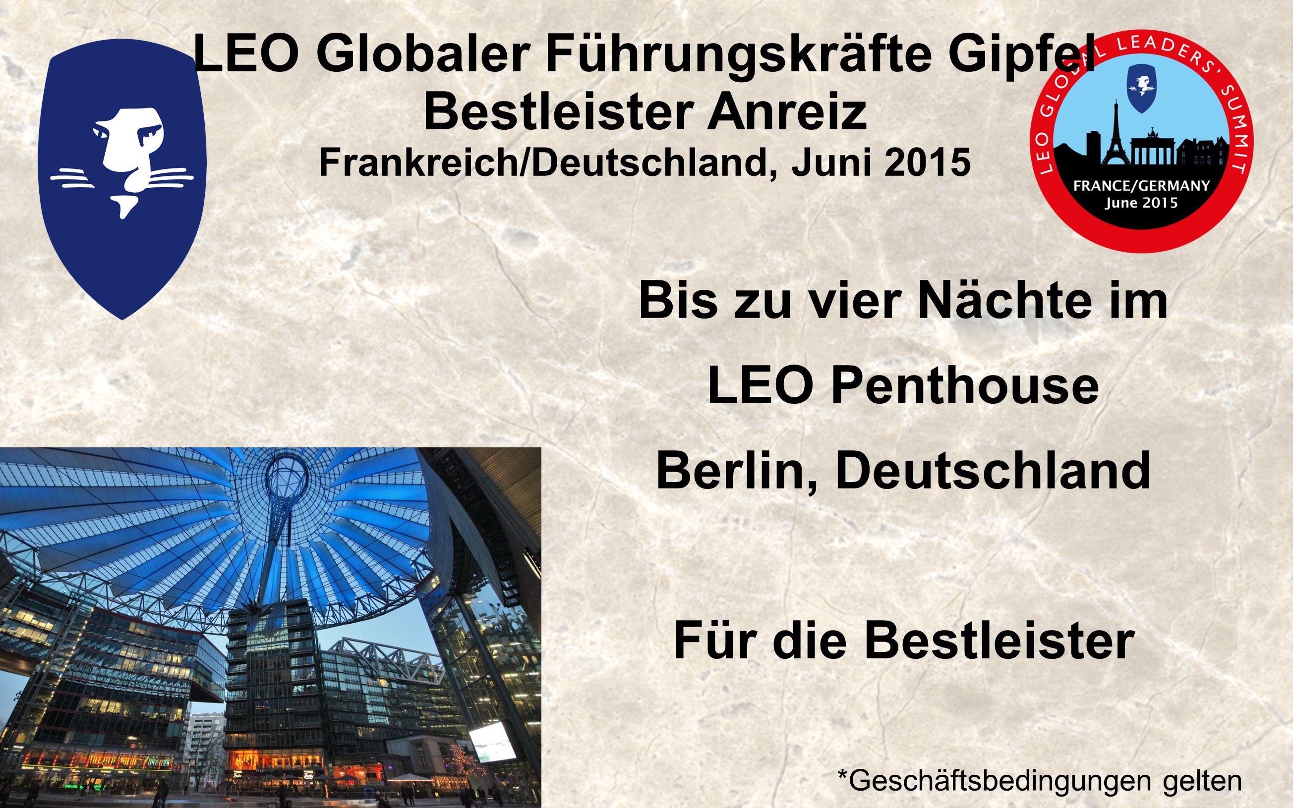 LEO Globaler Führungskräfte Gipfel Bestleister Anreiz Frankreich/Deutschland, Juni 2015 Bis zu vier Nächte im LEO Penthouse Berlin, Deutschland Für die Bestleister *Geschäftsbedingungen gelten