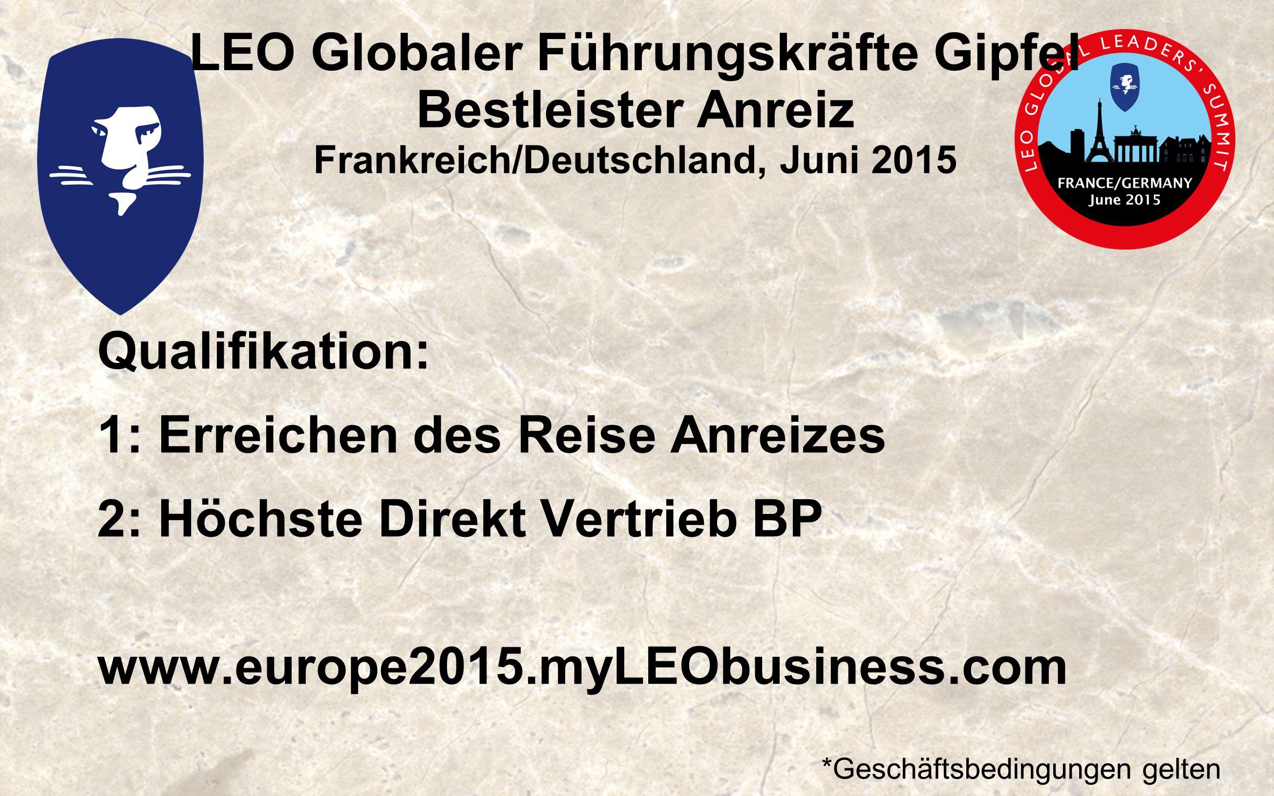 LEO Globaler Führungskräfte Gipfel Bestleister Anreiz Frankreich/Deutschland, Juni 2015 Qualifikation: 1: Erreichen des Reise Anreizes 2: Höchste Direkt Vertrieb BP www.europe2015.myLEObusiness.com *Geschäftsbedingungen gelten