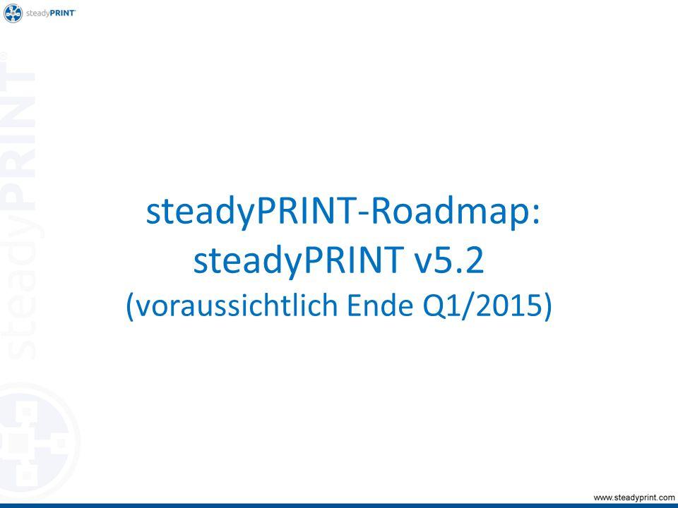 steadyPRINT-Roadmap: steadyPRINT v5.2 (voraussichtlich Ende Q1/2015)