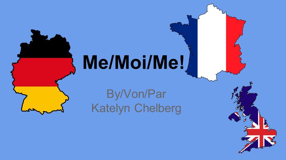 Me/Moi/Me! By/Von/Par Katelyn Chelberg