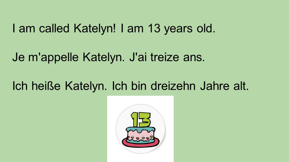 I am called Katelyn. I am 13 years old. Je m appelle Katelyn.