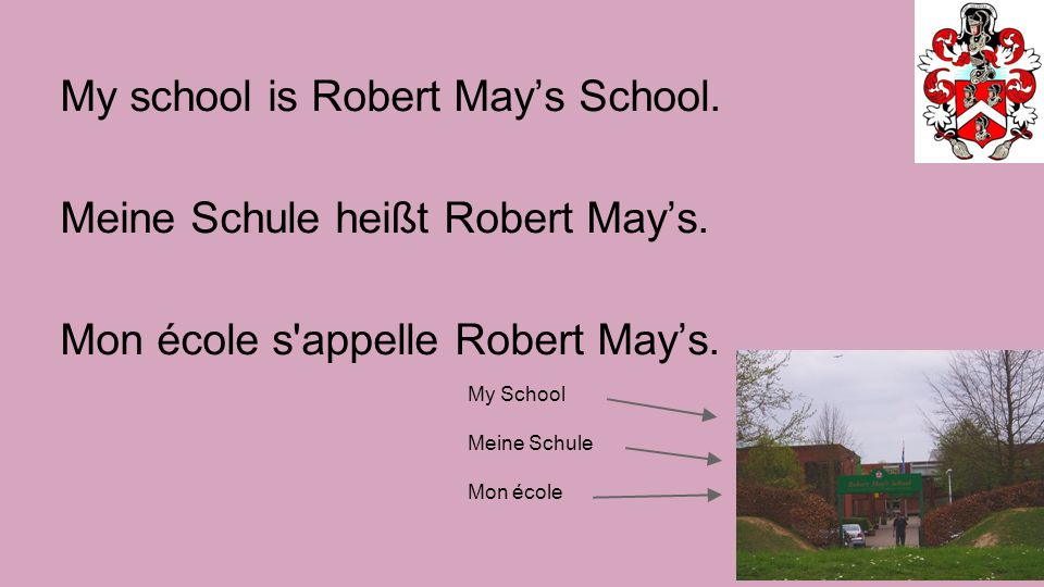 My school is Robert May's School. Meine Schule heißt Robert May's.