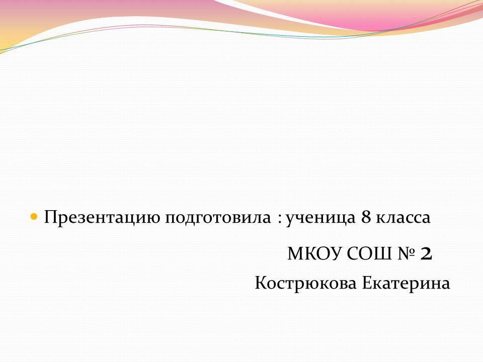 Презентацию подготовила : ученица 8 класса МКОУ СОШ № 2 Кострюкова Екатерина