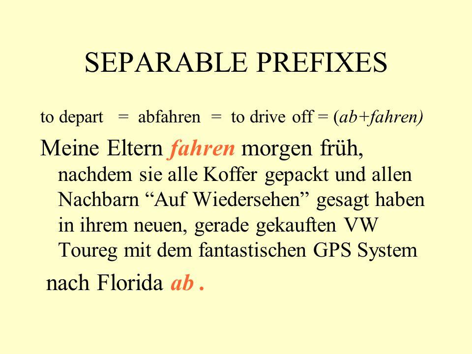 SEPARABLE PREFIXES to depart = abfahren = to drive off = (ab+fahren) Meine Eltern fahren morgen früh, nachdem sie alle Koffer gepackt und allen Nachbarn Auf Wiedersehen gesagt haben in ihrem neuen, gerade gekauften VW Toureg mit dem fantastischen GPS System nach Florida ab.