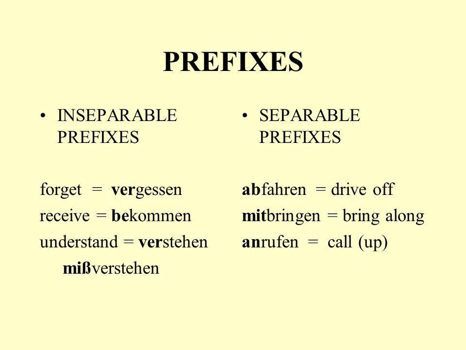 PREFIXES INSEPARABLE PREFIXES forget = vergessen receive = bekommen understand = verstehen mißverstehen SEPARABLE PREFIXES abfahren = drive off mitbringen = bring along anrufen = call (up)