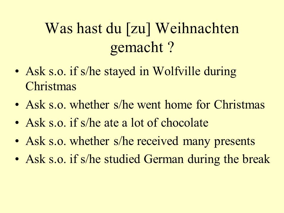 Was hast du [zu] Weihnachten gemacht ? Ask s.o. if s/he stayed in Wolfville during Christmas Ask s.o. whether s/he went home for Christmas Ask s.o. if