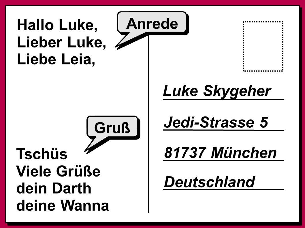 Hallo Luke, Lieber Luke, Liebe Leia, Tschüs Viele Grüße dein Darth deine Wanna Anrede Gruß Luke Skygeher Jedi-Strasse 5 81737 München Deutschland