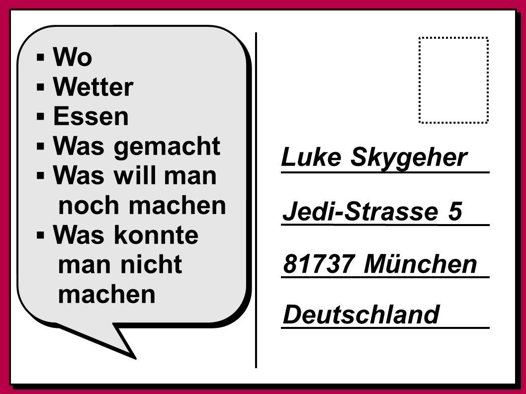 ▪ Wo ▪ Wetter ▪ Essen ▪ Was gemacht ▪ Was will man noch machen ▪ Was konnte man nicht machen Luke Skygeher Jedi-Strasse 5 81737 München Deutschland