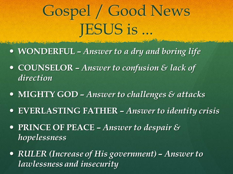 Gospel / Good News JESUS is... WONDERFUL – Answer to a dry and boring life WONDERFUL – Answer to a dry and boring life COUNSELOR – Answer to confusion