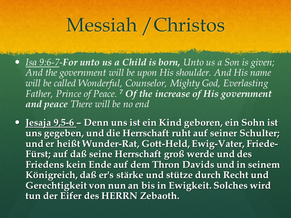 Messiah /Christos Isa 9:6-7- For unto us a Child is born, Unto us a Son is given; And the government will be upon His shoulder.