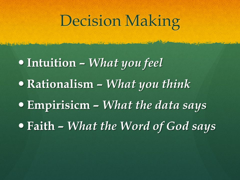 Decision Making Intuition – What you feel Intuition – What you feel Rationalism – What you think Rationalism – What you think Empirisicm – What the data says Empirisicm – What the data says Faith – What the Word of God says Faith – What the Word of God says