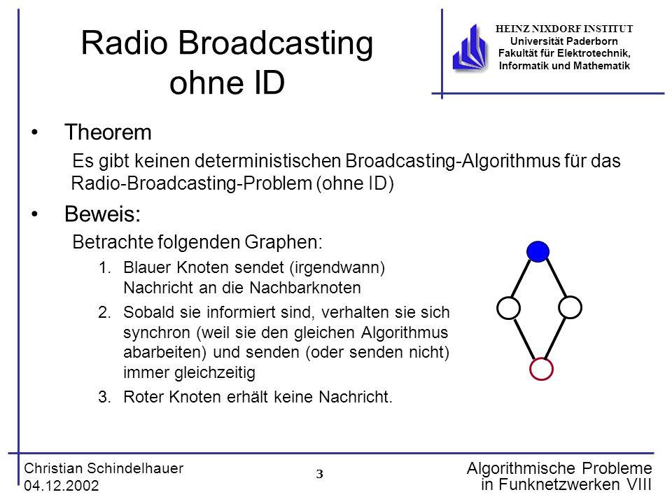 3 Christian Schindelhauer 04.12.2002 HEINZ NIXDORF INSTITUT Universität Paderborn Fakultät für Elektrotechnik, Informatik und Mathematik Algorithmische Probleme in Funknetzwerken VIII Radio Broadcasting ohne ID Theorem Es gibt keinen deterministischen Broadcasting-Algorithmus für das Radio-Broadcasting-Problem (ohne ID) Beweis: Betrachte folgenden Graphen: 1.Blauer Knoten sendet (irgendwann) Nachricht an die Nachbarknoten 2.Sobald sie informiert sind, verhalten sie sich synchron (weil sie den gleichen Algorithmus abarbeiten) und senden (oder senden nicht) immer gleichzeitig 3.Roter Knoten erhält keine Nachricht.