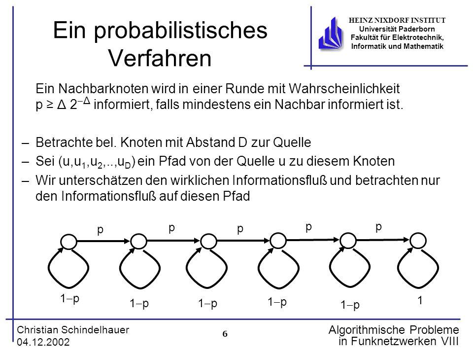 7 Christian Schindelhauer 04.12.2002 HEINZ NIXDORF INSTITUT Universität Paderborn Fakultät für Elektrotechnik, Informatik und Mathematik Algorithmische Probleme in Funknetzwerken VIII Der Markov-Prozess der Informationsausbreitung Zeit p 1p1p p 1p1p p 1p1p p 1p1p p 1p1p 1 1 p 1p1p p 1p1p Weg Lemma Für jedes α>1 und β ≥ 0 gilt: Wenn auf einem Pfad der Länge D eine Nachricht mit unabhängiger W'keit p voranschreitet und mit W'keit 1  p stehen bleibt, dann ist die W'keit, dass die Information nach spätestens t Schritten mit nicht durchgelaufen ist, höchstens