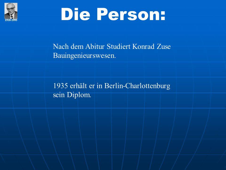1910-1995 Die Person: Nach dem Abitur Studiert Konrad Zuse Bauingenieurswesen. 1935 erhält er in Berlin-Charlottenburg sein Diplom.