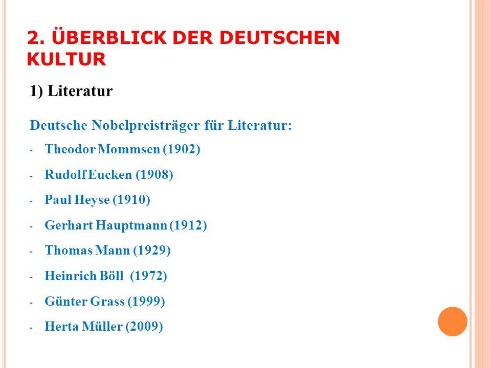 2. ÜBERBLICK DER DEUTSCHEN KULTUR 1) Literatur Deutsche Nobelpreisträger für Literatur: - Theodor Mommsen (1902) - Rudolf Eucken (1908) - Paul Heyse (