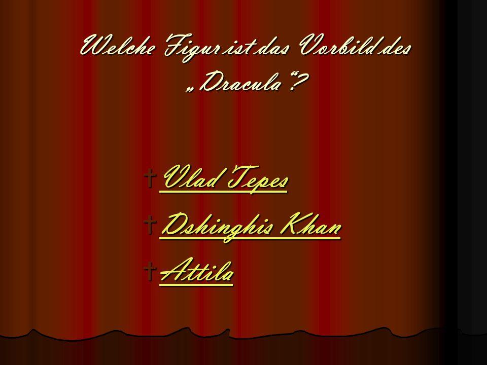 """Welche Figur ist das Vorbild des """"Dracula""""?  Vlad Tepes Vlad Tepes Vlad Tepes  Dshinghis Khan Dshinghis Khan Dshinghis Khan  Attila Attila"""