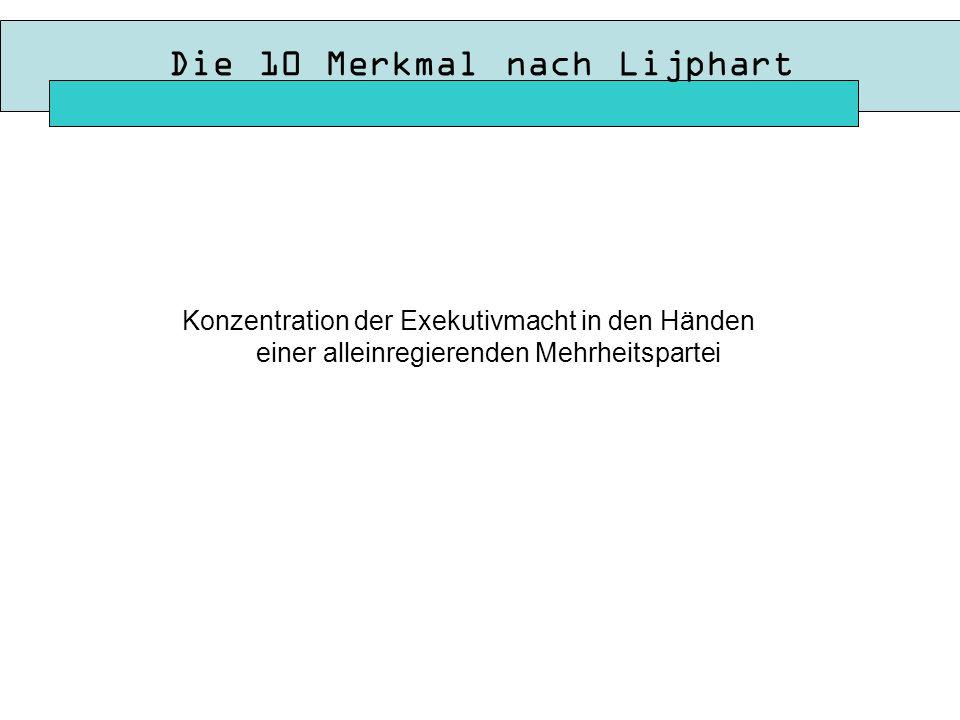 Die 10 Merkmal nach Lijphart Konzentration der Exekutivmacht in den Händen einer alleinregierenden Mehrheitspartei