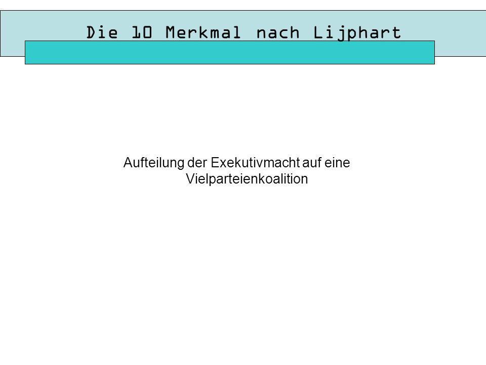 Die 10 Merkmal nach Lijphart Aufteilung der Exekutivmacht auf eine Vielparteienkoalition