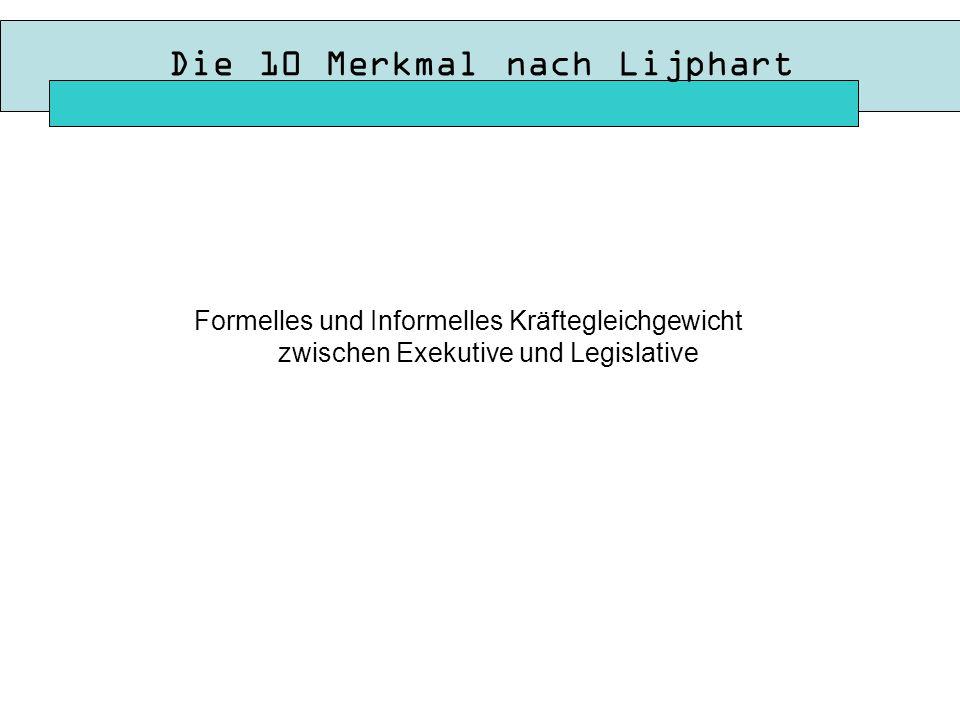 Die 10 Merkmal nach Lijphart Formelles und Informelles Kräftegleichgewicht zwischen Exekutive und Legislative