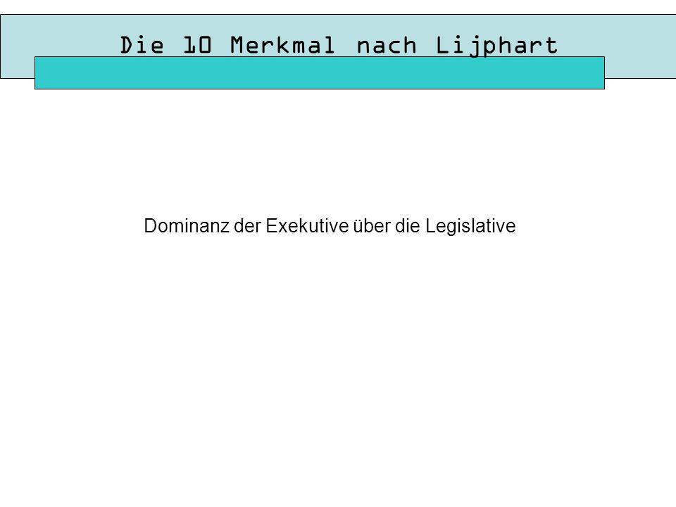 Die 10 Merkmal nach Lijphart Dominanz der Exekutive über die Legislative