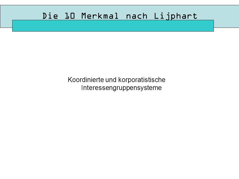 Die 10 Merkmal nach Lijphart Koordinierte und korporatistische Interessengruppensysteme