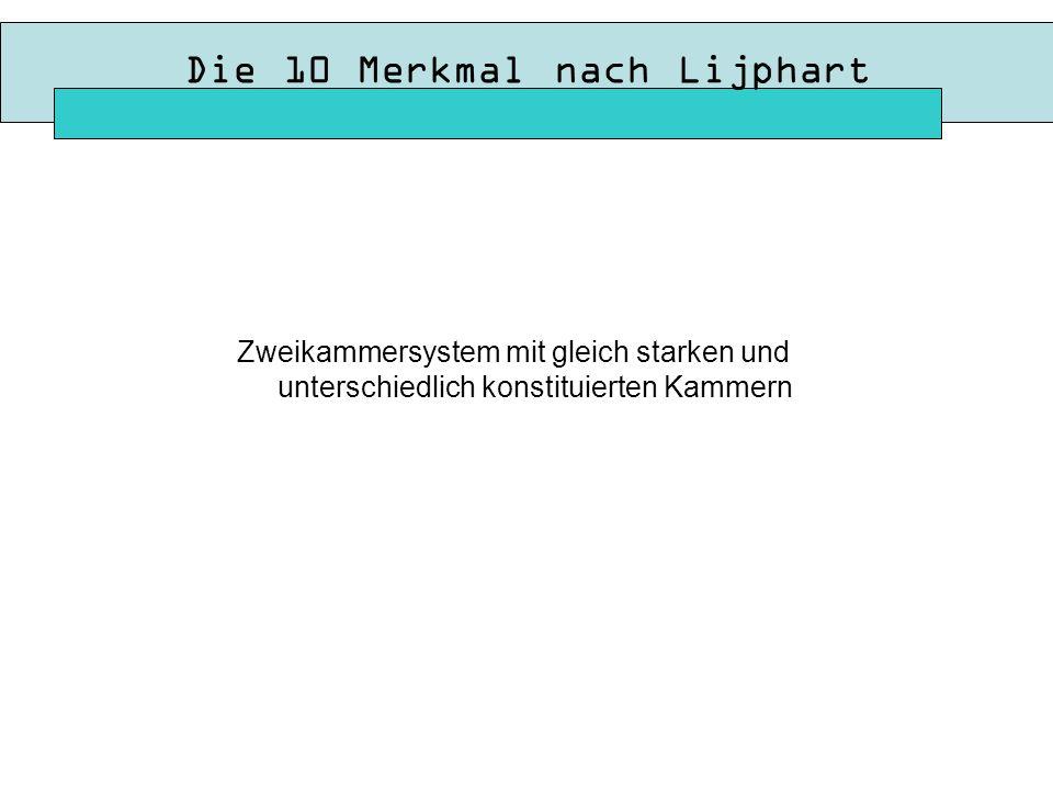 Die 10 Merkmal nach Lijphart Zweikammersystem mit gleich starken und unterschiedlich konstituierten Kammern