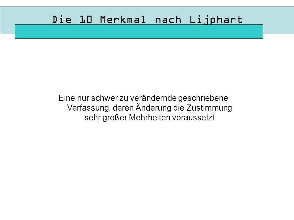 Die 10 Merkmal nach Lijphart Eine nur schwer zu verändernde geschriebene Verfassung, deren Änderung die Zustimmung sehr großer Mehrheiten voraussetzt