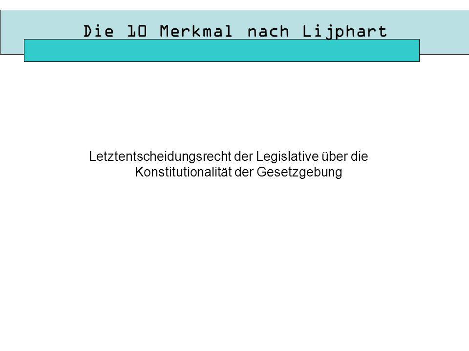 Die 10 Merkmal nach Lijphart Letztentscheidungsrecht der Legislative über die Konstitutionalität der Gesetzgebung