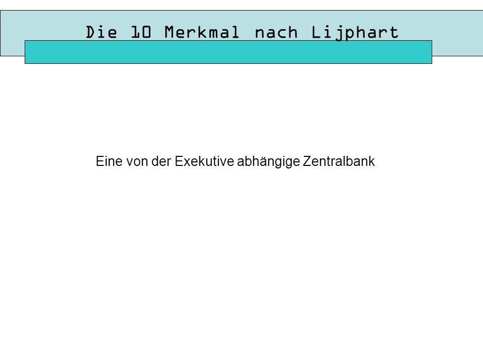 Die 10 Merkmal nach Lijphart Eine von der Exekutive abhängige Zentralbank