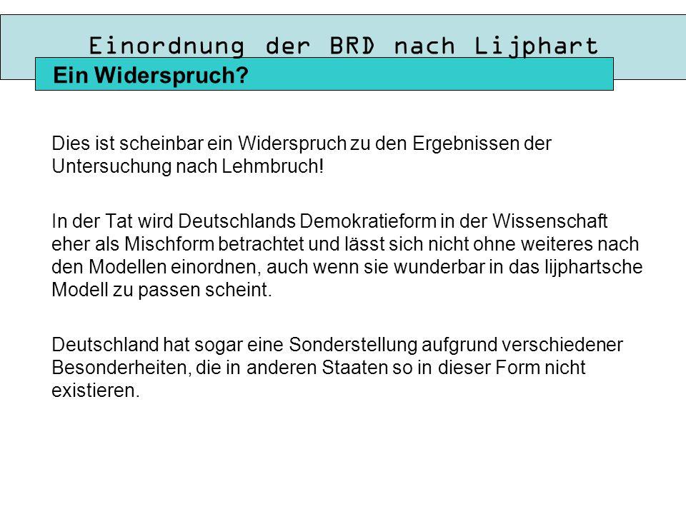 Einordnung der BRD nach Lijphart Dies ist scheinbar ein Widerspruch zu den Ergebnissen der Untersuchung nach Lehmbruch.
