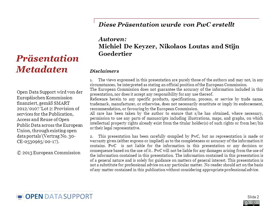 Diese Präsentation wurde von PwC erstellt Autoren: Michiel De Keyzer, Nikolaos Loutas and Stijn Goedertier Präsentation Metadaten Slide 2 Disclaimers 1.The views expressed in this presentation are purely those of the authors and may not, in any circumstances, be interpreted as stating an official position of the European Commission.