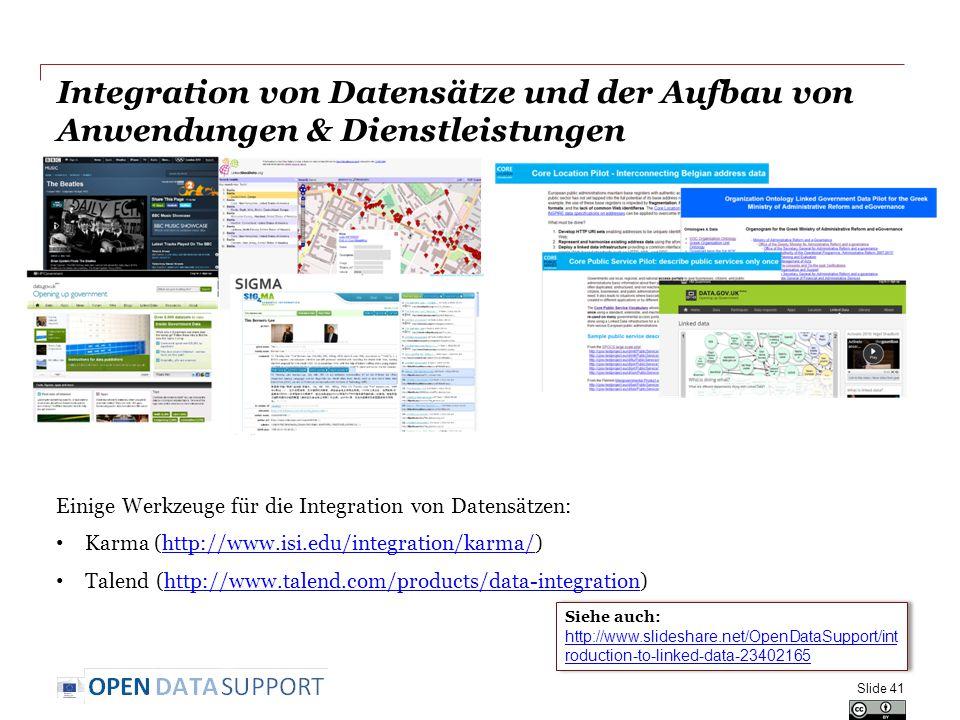 Integration von Datensätze und der Aufbau von Anwendungen & Dienstleistungen Einige Werkzeuge für die Integration von Datensätzen: Karma (http://www.isi.edu/integration/karma/)http://www.isi.edu/integration/karma/ Talend (http://www.talend.com/products/data-integration)http://www.talend.com/products/data-integration Slide 41 Siehe auch: http://www.slideshare.net/OpenDataSupport/int roduction-to-linked-data-23402165 http://www.slideshare.net/OpenDataSupport/int roduction-to-linked-data-23402165 Siehe auch: http://www.slideshare.net/OpenDataSupport/int roduction-to-linked-data-23402165 http://www.slideshare.net/OpenDataSupport/int roduction-to-linked-data-23402165