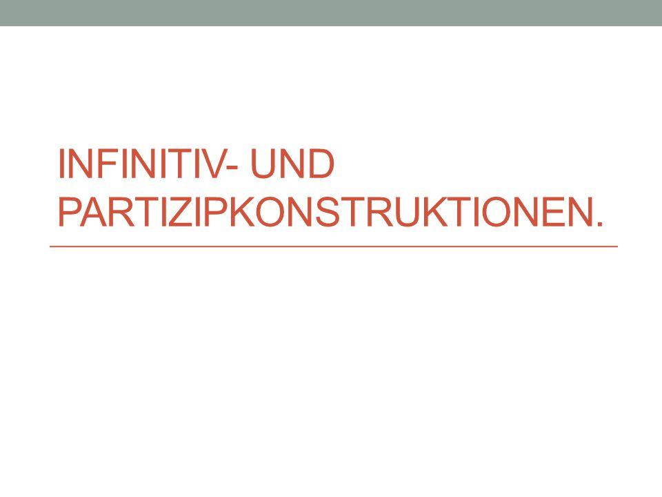 Infinitiv- und Partizipkonstruktionen funktional äquivalent zu den Nebensätzen Infinitivkonstruktionen Infinitivkonstruktionen ohne zu vor dem Infinitiv Infinitivkonstruktionen mit zu vor dem Infinitiv durch um/anstatt/ohne (zu) eingeleitete Infinitivkonstruktionen Valenzbedingte und valenzunabhängige IK