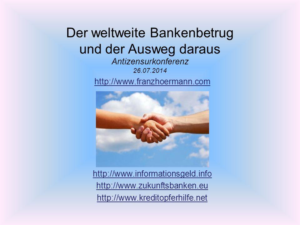 Der weltweite Bankenbetrug und der Ausweg daraus Antizensurkonferenz 26.07.2014 http://www.franzhoermann.com http://www.informationsgeld.info http://w