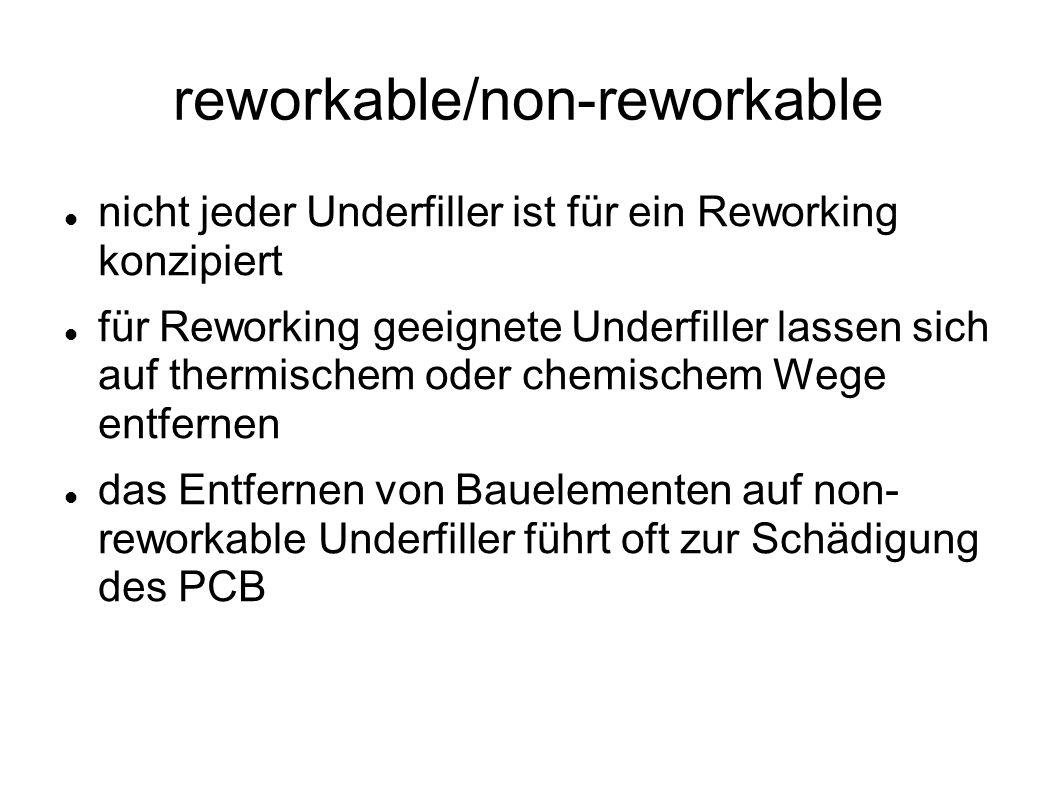 reworkable/non-reworkable nicht jeder Underfiller ist für ein Reworking konzipiert für Reworking geeignete Underfiller lassen sich auf thermischem oder chemischem Wege entfernen das Entfernen von Bauelementen auf non- reworkable Underfiller führt oft zur Schädigung des PCB