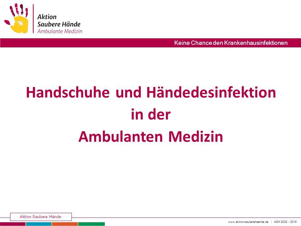 www.aktion-sauberehaende.de | ASH 2008 - 2016 Aktion Saubere Hände Keine Chance den Krankenhausinfektionen Handschuhe und Händedesinfektion in der Ambulanten Medizin