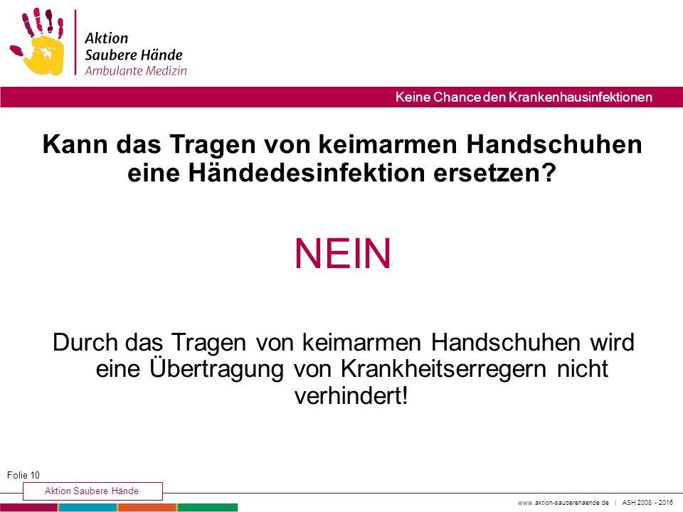 www.aktion-sauberehaende.de | ASH 2008 - 2016 Aktion Saubere Hände Keine Chance den Krankenhausinfektionen Kann das Tragen von keimarmen Handschuhen eine Händedesinfektion ersetzen.