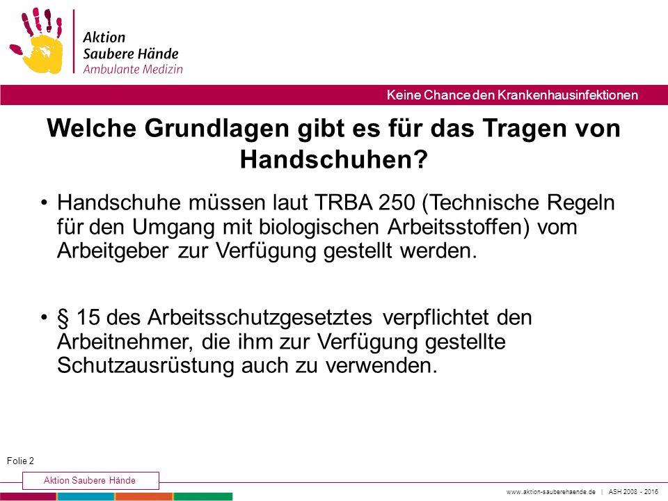 www.aktion-sauberehaende.de | ASH 2008 - 2016 Aktion Saubere Hände Keine Chance den Krankenhausinfektionen Handschuhe müssen laut TRBA 250 (Technische Regeln für den Umgang mit biologischen Arbeitsstoffen) vom Arbeitgeber zur Verfügung gestellt werden.