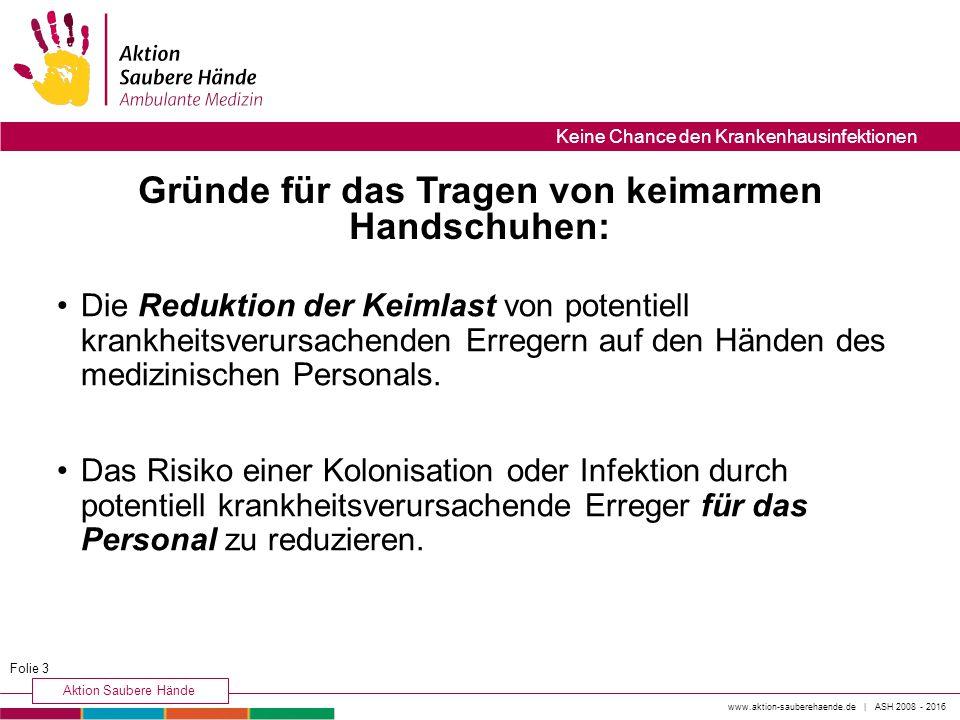 www.aktion-sauberehaende.de | ASH 2008 - 2016 Aktion Saubere Hände Keine Chance den Krankenhausinfektionen Die Reduktion der Keimlast von potentiell krankheitsverursachenden Erregern auf den Händen des medizinischen Personals.