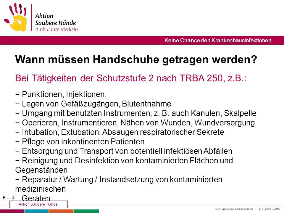 www.aktion-sauberehaende.de | ASH 2008 - 2016 Aktion Saubere Hände Keine Chance den Krankenhausinfektionen Wann müssen Handschuhe getragen werden? Bei