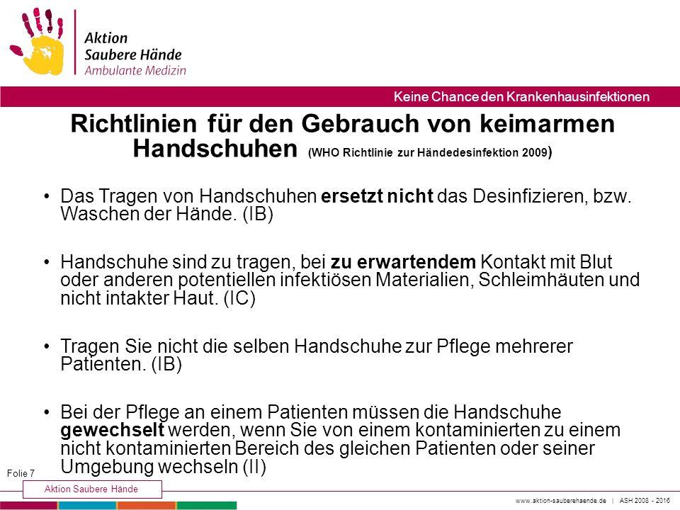 www.aktion-sauberehaende.de | ASH 2008 - 2016 Aktion Saubere Hände Keine Chance den Krankenhausinfektionen Das Tragen von Handschuhen ersetzt nicht das Desinfizieren, bzw.