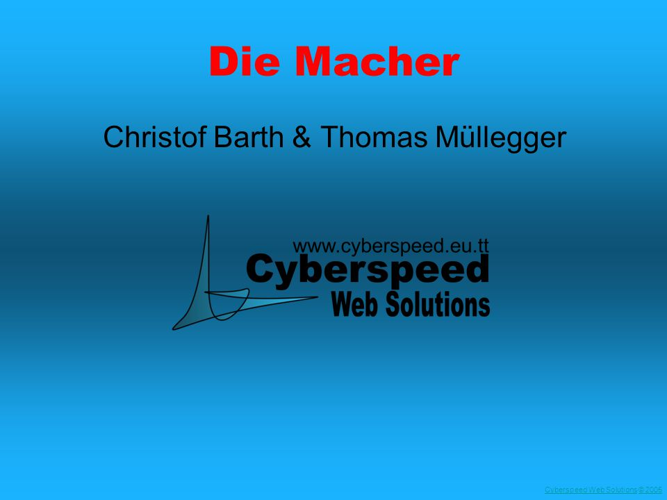Cyberspeed Web SolutionsCyberspeed Web Solutions © 2005© 2005 Die Macher Christof Barth & Thomas Müllegger