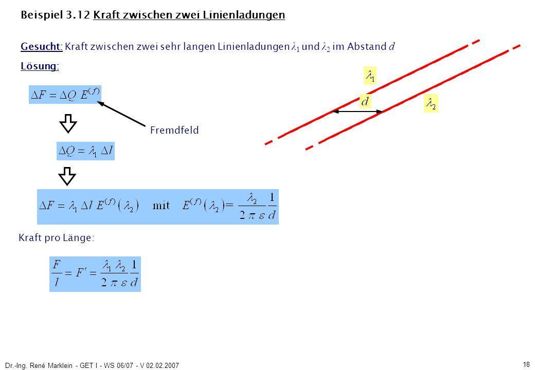 Dr.-Ing. René Marklein - GET I - WS 06/07 - V 02.02.2007 18 Beispiel 3.12 Kraft zwischen zwei Linienladungen Gesucht: Kraft zwischen zwei sehr langen